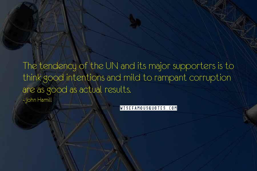 John Hamill quotes: The tendency of the UN and its major supporters is to think good intentions and mild to rampant corruption are as good as actual results.