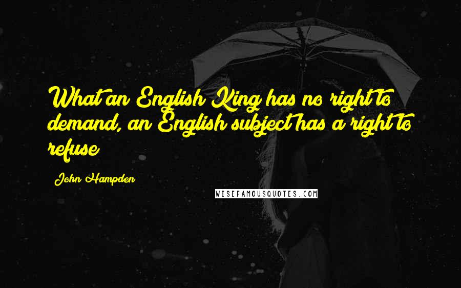 John Hampden quotes: What an English King has no right to demand, an English subject has a right to refuse