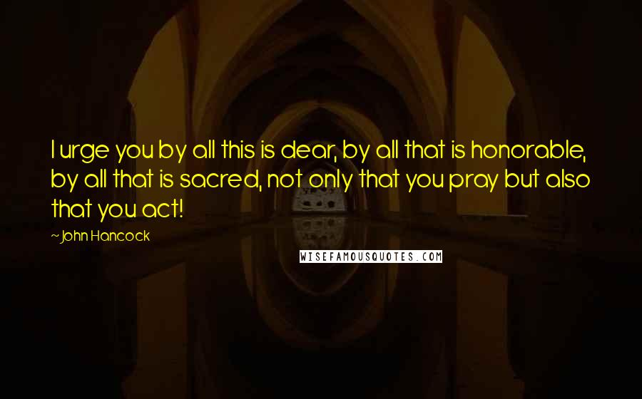 John Hancock quotes: I urge you by all this is dear, by all that is honorable, by all that is sacred, not only that you pray but also that you act!