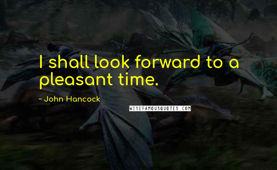 John Hancock quotes: I shall look forward to a pleasant time.