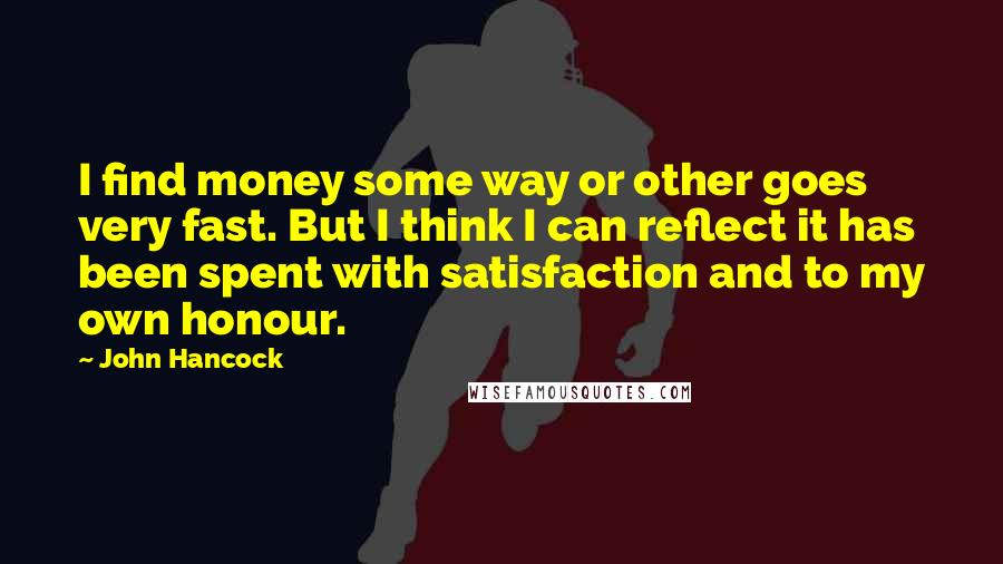 John Hancock quotes: I find money some way or other goes very fast. But I think I can reflect it has been spent with satisfaction and to my own honour.