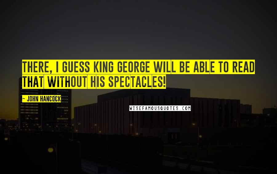 John Hancock quotes: There, I guess King George will be able to read that without his spectacles!