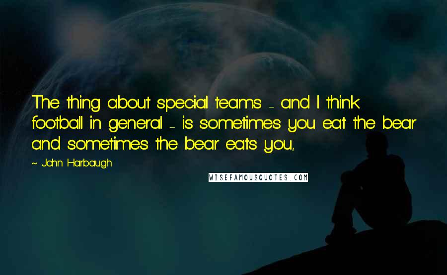 John Harbaugh quotes: The thing about special teams - and I think football in general - is sometimes you eat the bear and sometimes the bear eats you,