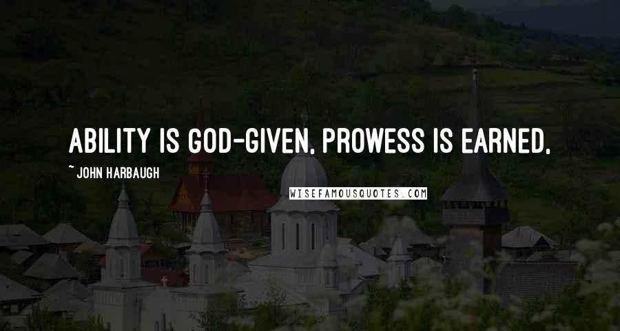 John Harbaugh quotes: Ability is God-given, prowess is earned,