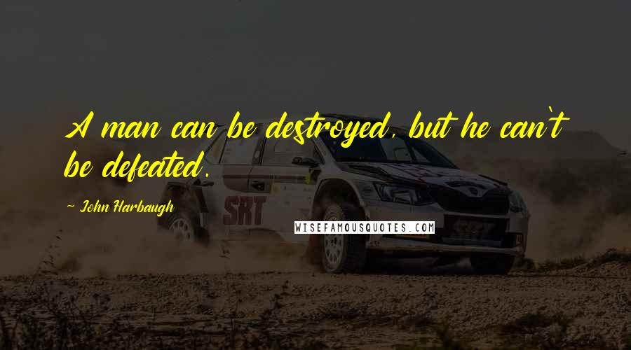 John Harbaugh quotes: A man can be destroyed, but he can't be defeated.