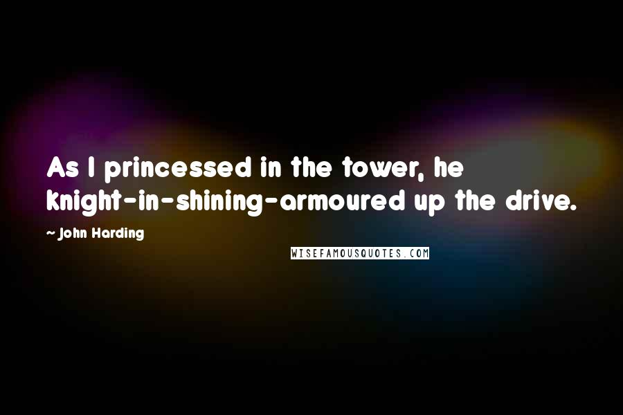 John Harding quotes: As I princessed in the tower, he knight-in-shining-armoured up the drive.