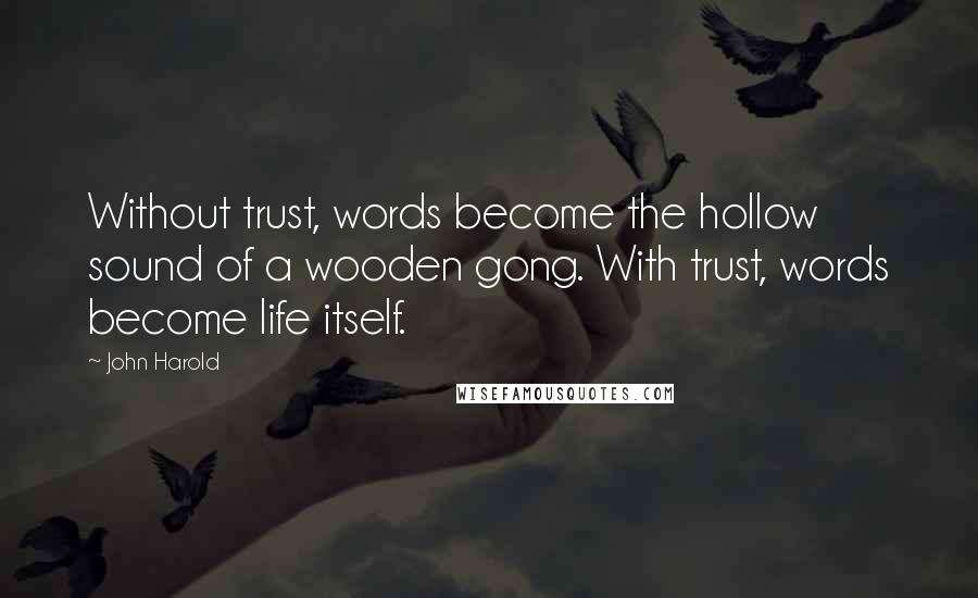 John Harold quotes: Without trust, words become the hollow sound of a wooden gong. With trust, words become life itself.