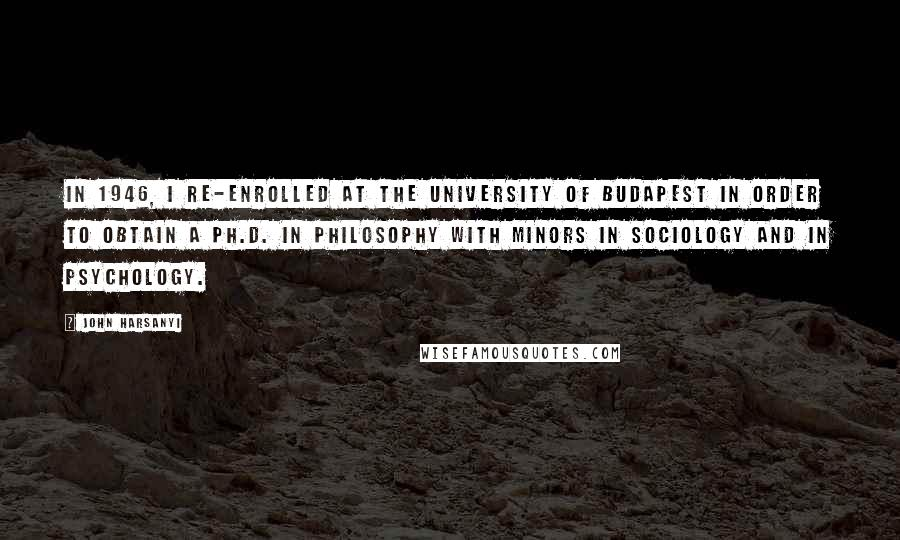 John Harsanyi quotes: In 1946, I re-enrolled at the University of Budapest in order to obtain a Ph.D. in philosophy with minors in sociology and in psychology.
