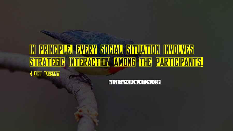 John Harsanyi quotes: In principle, every social situation involves strategic interaction among the participants.