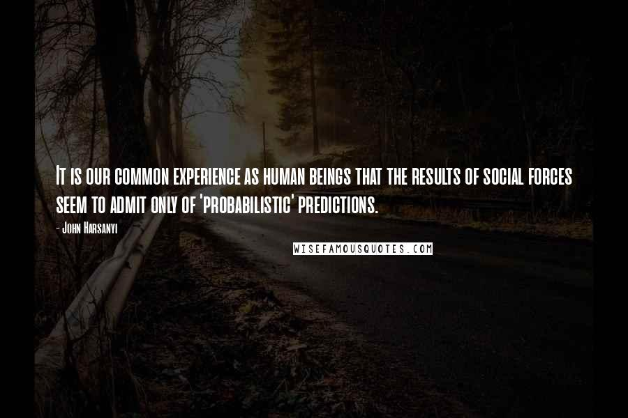 John Harsanyi quotes: It is our common experience as human beings that the results of social forces seem to admit only of 'probabilistic' predictions.