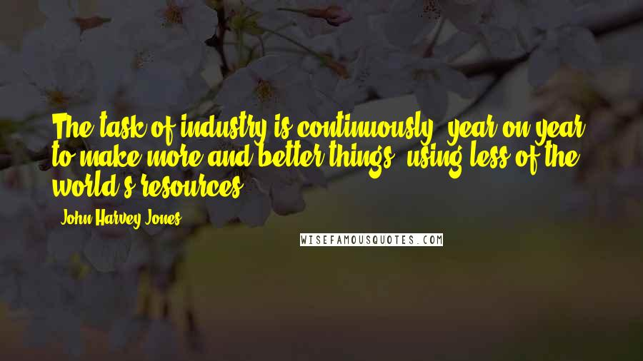 John Harvey-Jones quotes: The task of industry is continuously, year on year, to make more and better things, using less of the world's resources.