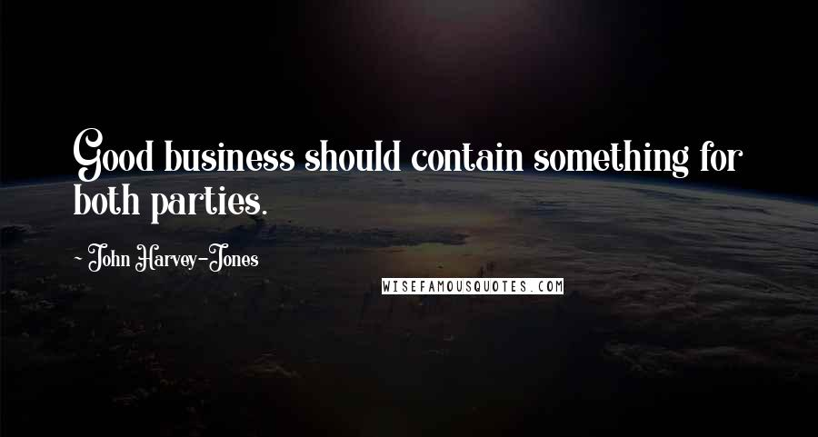 John Harvey-Jones quotes: Good business should contain something for both parties.