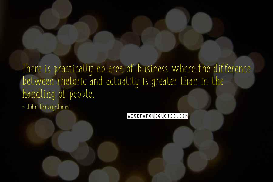 John Harvey-Jones quotes: There is practically no area of business where the difference between rhetoric and actuality is greater than in the handling of people.