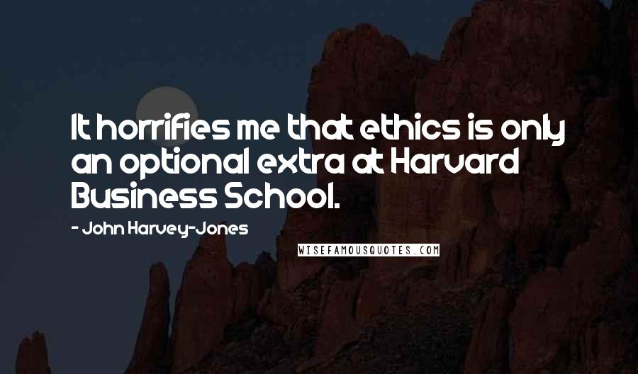 John Harvey-Jones quotes: It horrifies me that ethics is only an optional extra at Harvard Business School.
