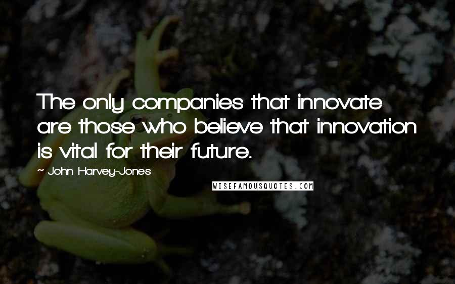 John Harvey-Jones quotes: The only companies that innovate are those who believe that innovation is vital for their future.
