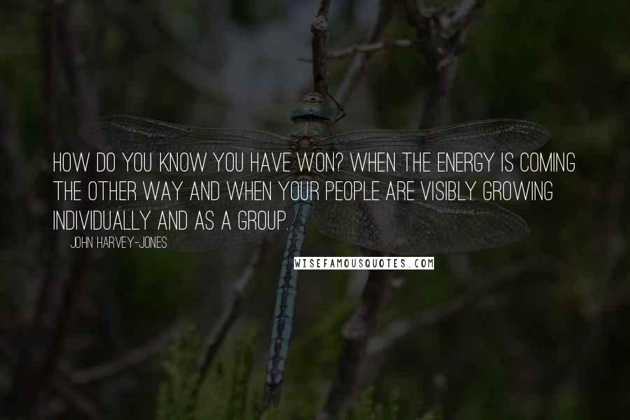 John Harvey-Jones quotes: How do you know you have won? When the energy is coming the other way and when your people are visibly growing individually and as a group.