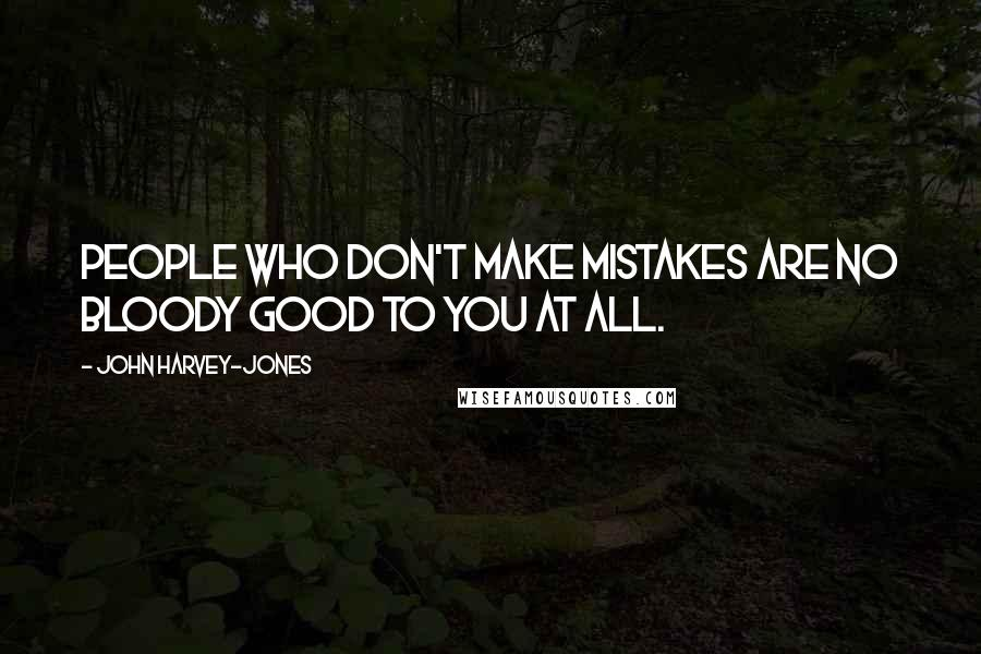 John Harvey-Jones quotes: People who don't make mistakes are no bloody good to you at all.