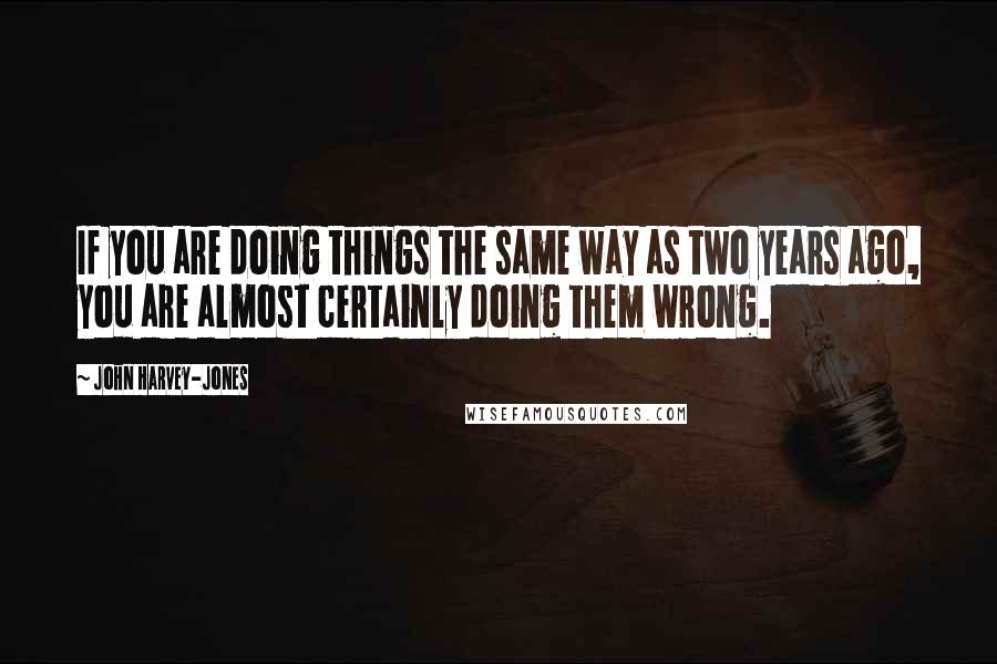 John Harvey-Jones quotes: If you are doing things the same way as two years ago, you are almost certainly doing them wrong.
