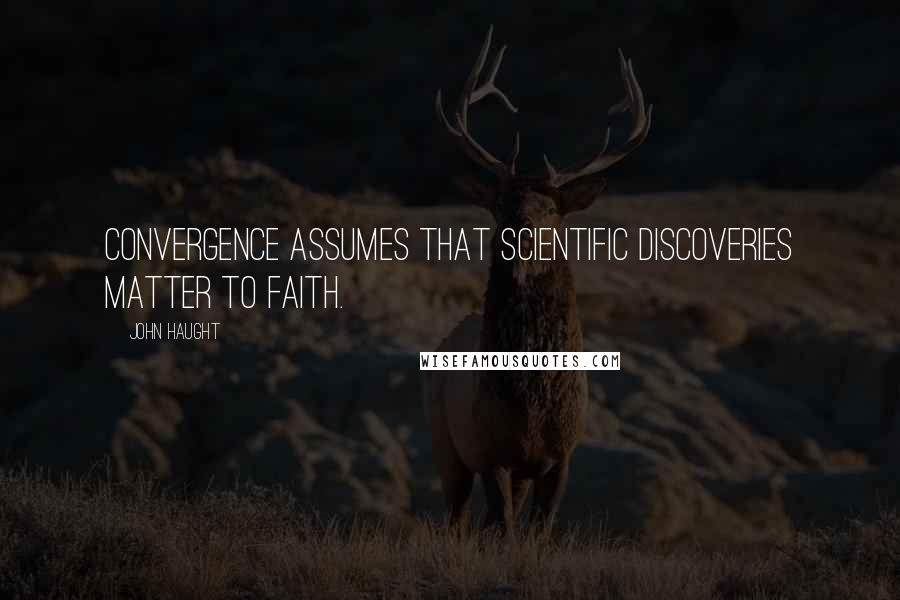 John Haught quotes: Convergence assumes that scientific discoveries matter to faith.