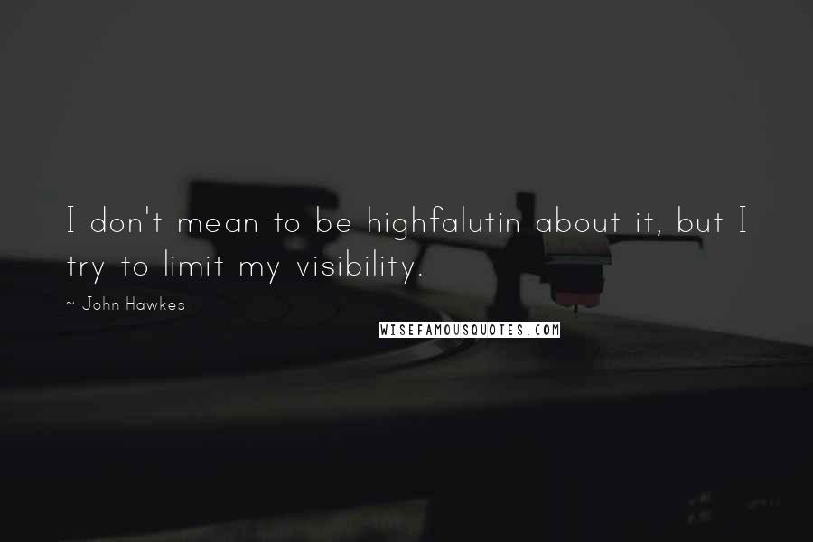John Hawkes quotes: I don't mean to be highfalutin about it, but I try to limit my visibility.