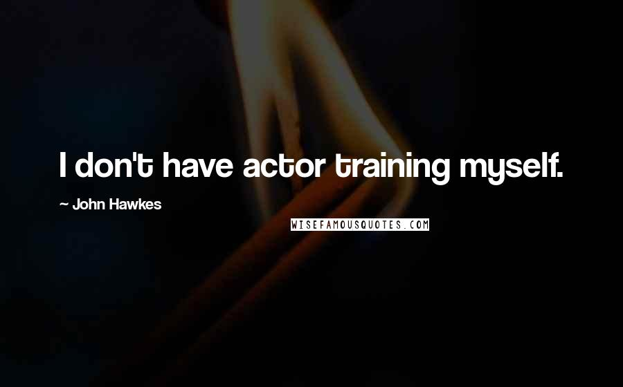 John Hawkes quotes: I don't have actor training myself.