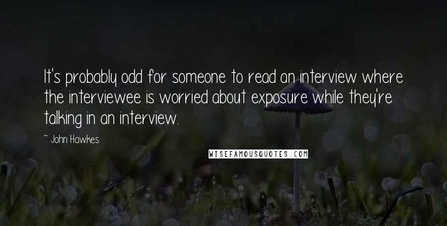 John Hawkes quotes: It's probably odd for someone to read an interview where the interviewee is worried about exposure while they're talking in an interview.