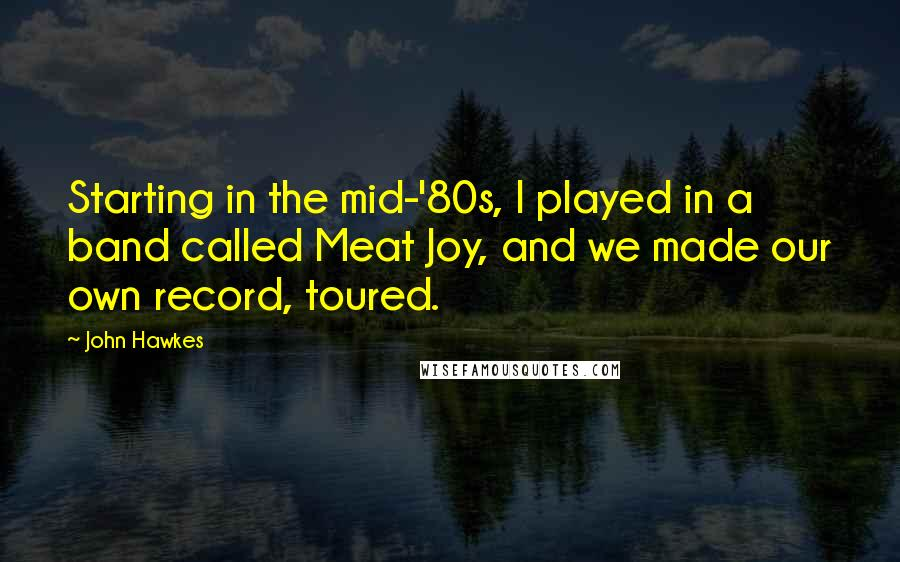 John Hawkes quotes: Starting in the mid-'80s, I played in a band called Meat Joy, and we made our own record, toured.