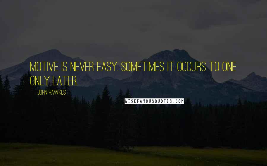 John Hawkes quotes: Motive is never easy. Sometimes it occurs to one only later.