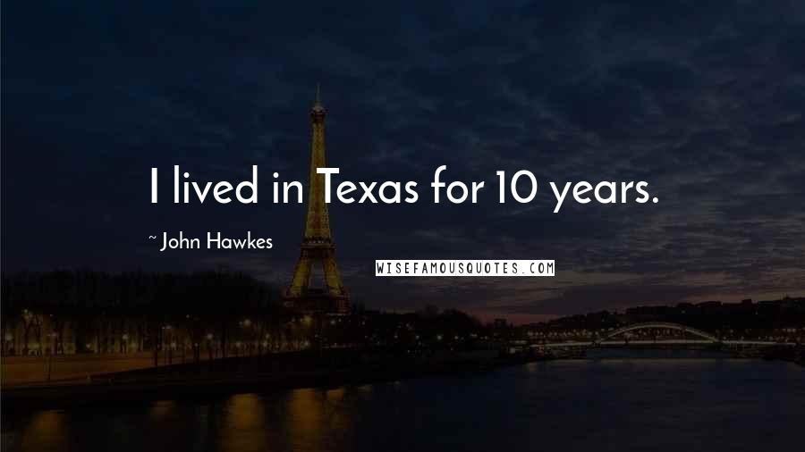 John Hawkes quotes: I lived in Texas for 10 years.
