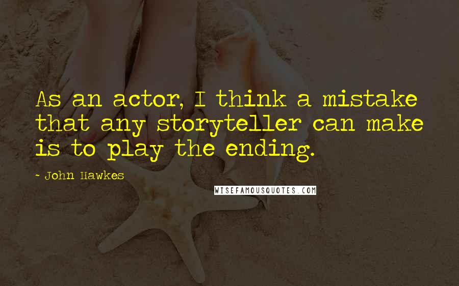 John Hawkes quotes: As an actor, I think a mistake that any storyteller can make is to play the ending.