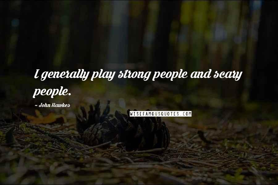 John Hawkes quotes: I generally play strong people and scary people.