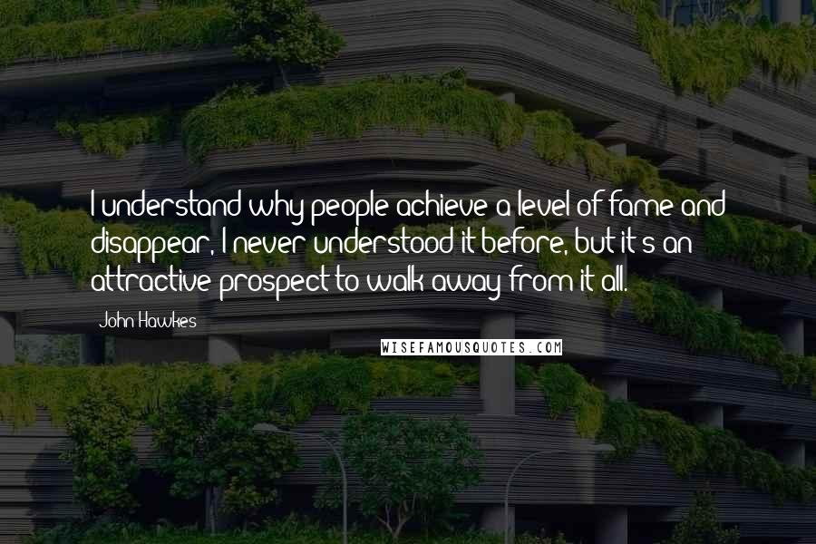 John Hawkes quotes: I understand why people achieve a level of fame and disappear, I never understood it before, but it's an attractive prospect to walk away from it all.
