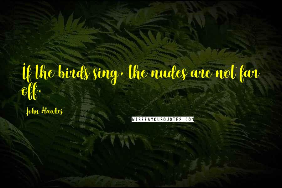 John Hawkes quotes: If the birds sing, the nudes are not far off.