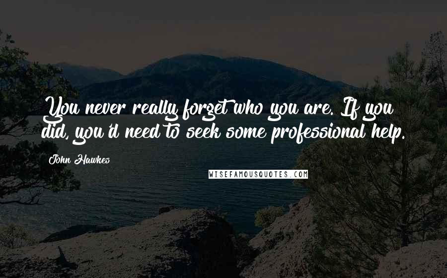 John Hawkes quotes: You never really forget who you are. If you did, you'd need to seek some professional help.