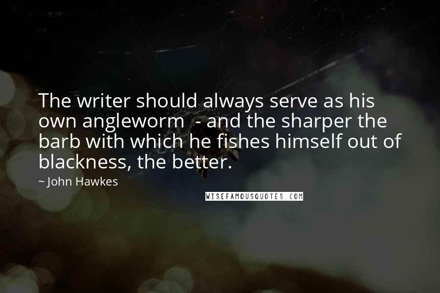 John Hawkes quotes: The writer should always serve as his own angleworm - and the sharper the barb with which he fishes himself out of blackness, the better.
