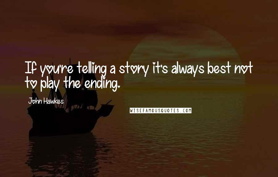 John Hawkes quotes: If you're telling a story it's always best not to play the ending.