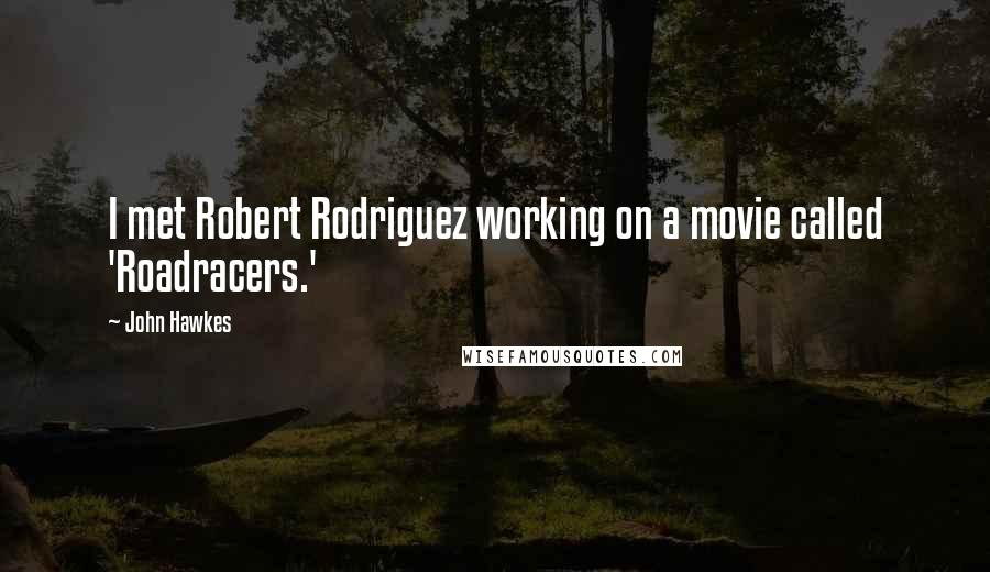 John Hawkes quotes: I met Robert Rodriguez working on a movie called 'Roadracers.'