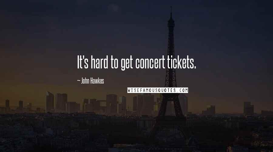 John Hawkes quotes: It's hard to get concert tickets.