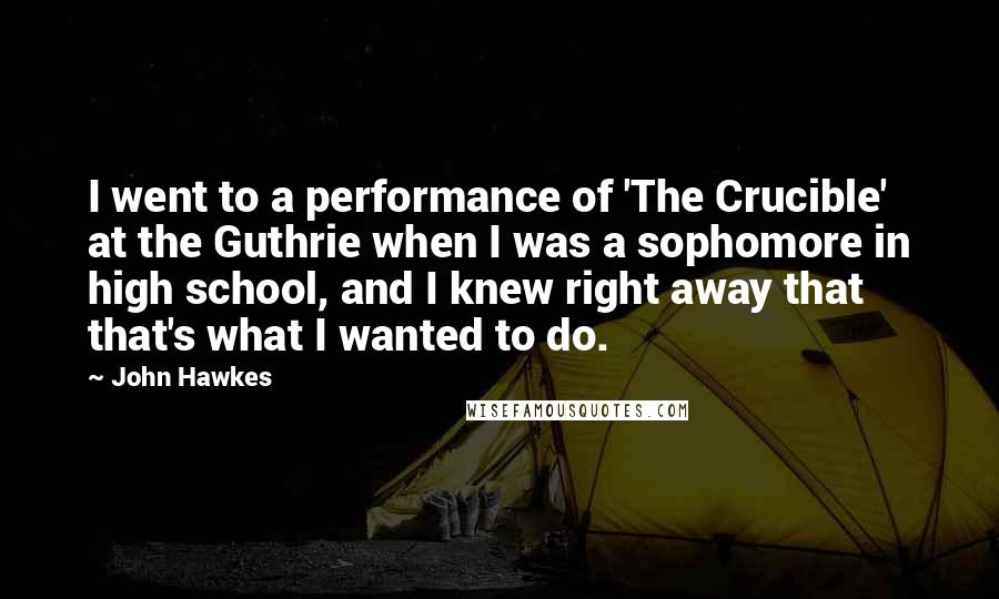 John Hawkes quotes: I went to a performance of 'The Crucible' at the Guthrie when I was a sophomore in high school, and I knew right away that that's what I wanted to