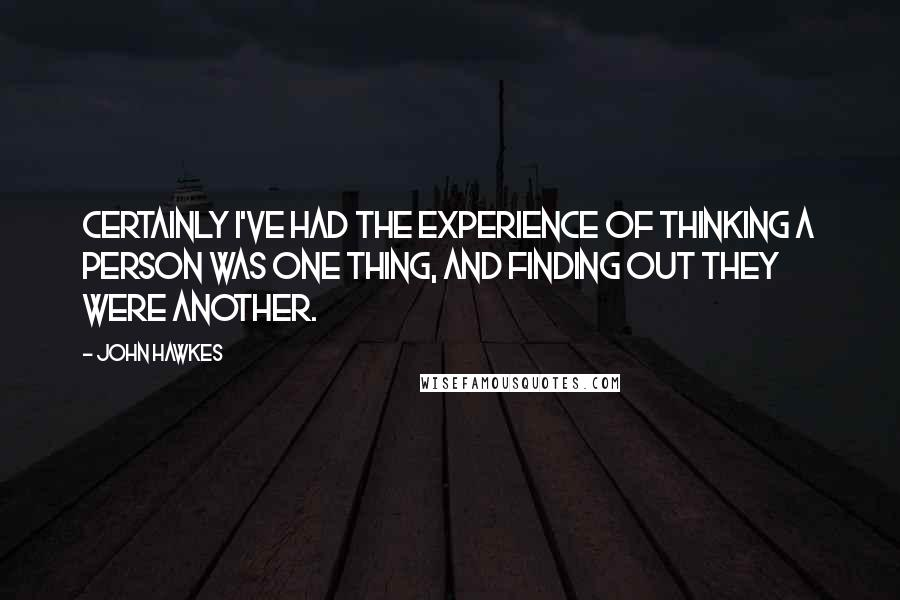John Hawkes quotes: Certainly I've had the experience of thinking a person was one thing, and finding out they were another.