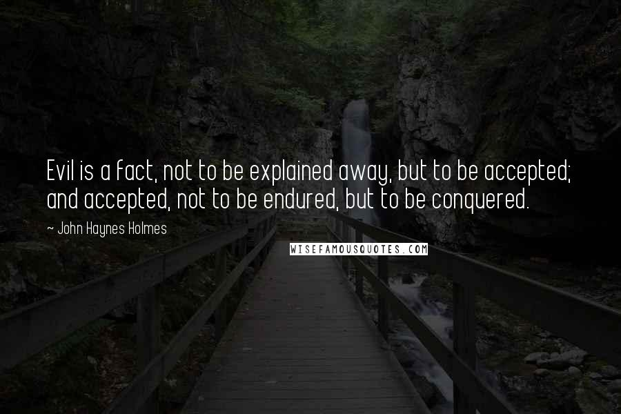 John Haynes Holmes quotes: Evil is a fact, not to be explained away, but to be accepted; and accepted, not to be endured, but to be conquered.