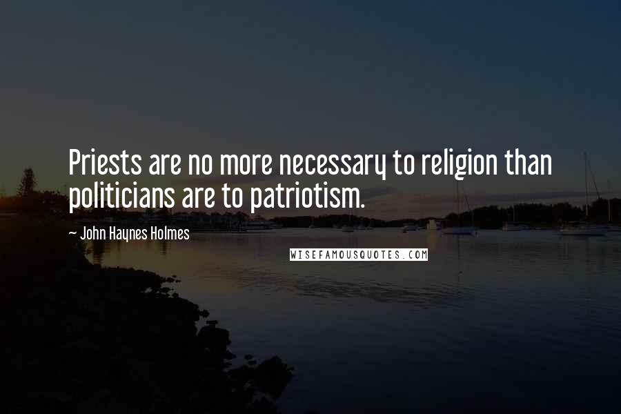 John Haynes Holmes quotes: Priests are no more necessary to religion than politicians are to patriotism.