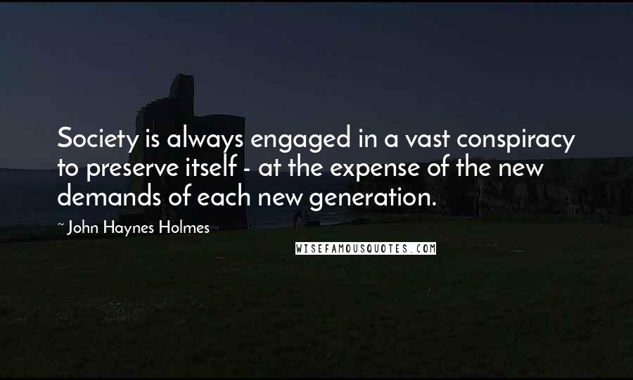 John Haynes Holmes quotes: Society is always engaged in a vast conspiracy to preserve itself - at the expense of the new demands of each new generation.