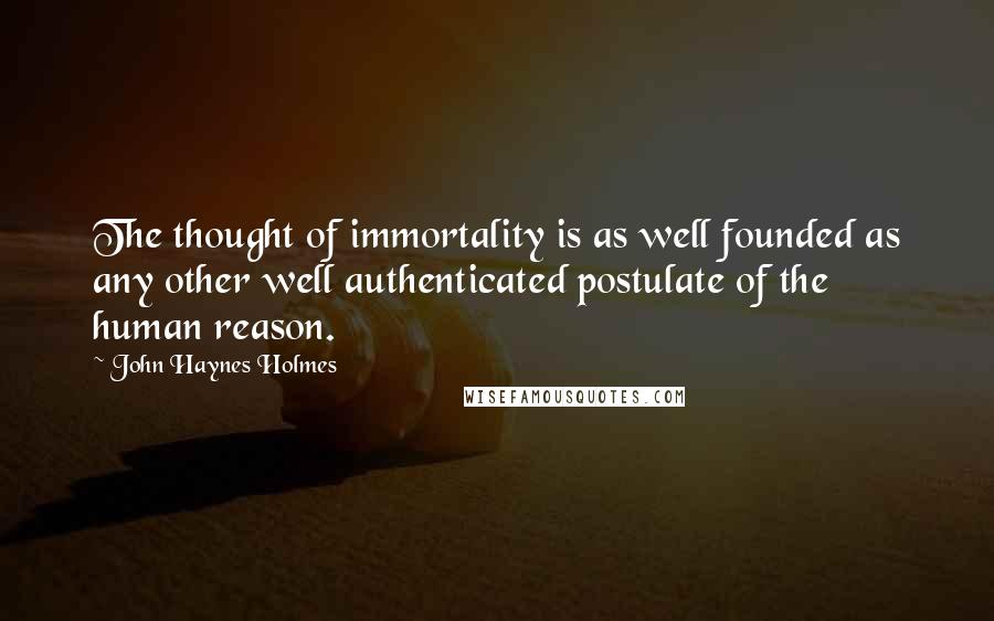 John Haynes Holmes quotes: The thought of immortality is as well founded as any other well authenticated postulate of the human reason.