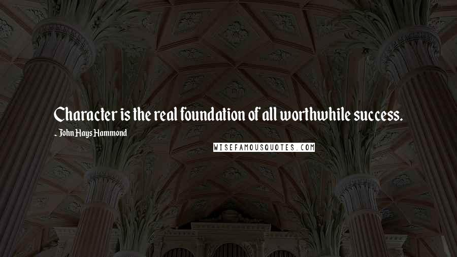 John Hays Hammond quotes: Character is the real foundation of all worthwhile success.