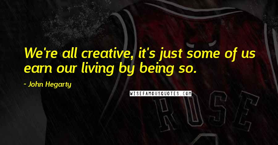John Hegarty quotes: We're all creative, it's just some of us earn our living by being so.