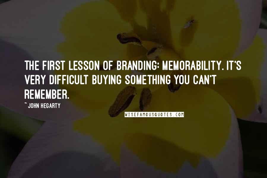 John Hegarty quotes: The first lesson of branding: memorability. It's very difficult buying something you can't remember.