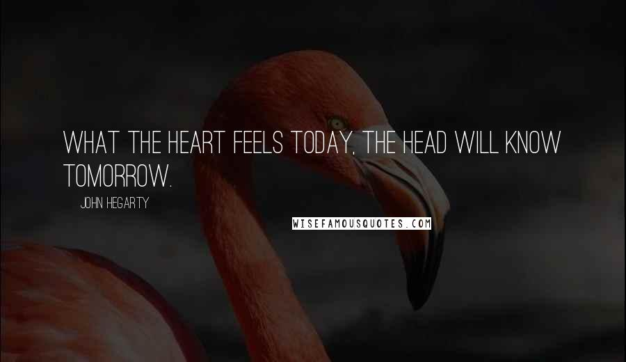 John Hegarty quotes: What the heart feels today, the head will know tomorrow.