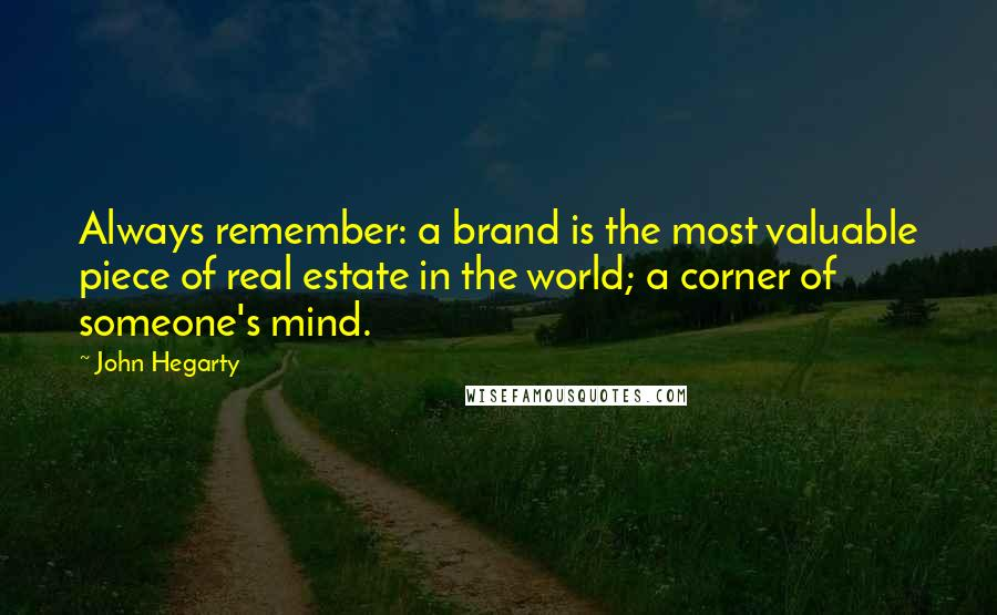 John Hegarty quotes: Always remember: a brand is the most valuable piece of real estate in the world; a corner of someone's mind.