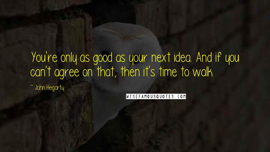 John Hegarty quotes: You're only as good as your next idea. And if you can't agree on that, then it's time to walk.